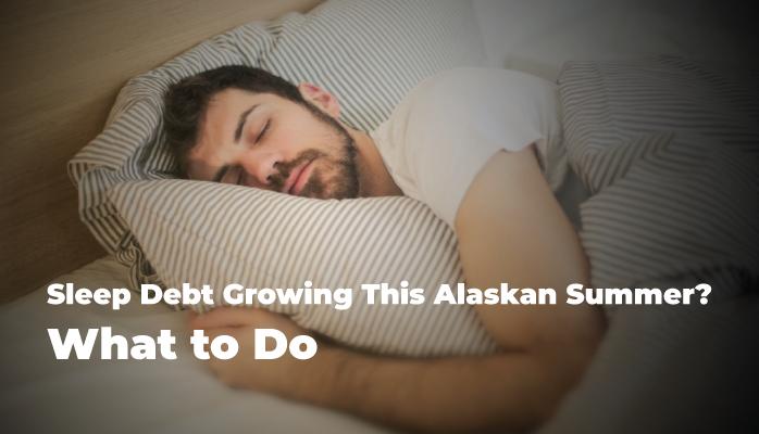 12-Sleep-Debt-Growing-This-Alaskan-Summer-What-to-Do
